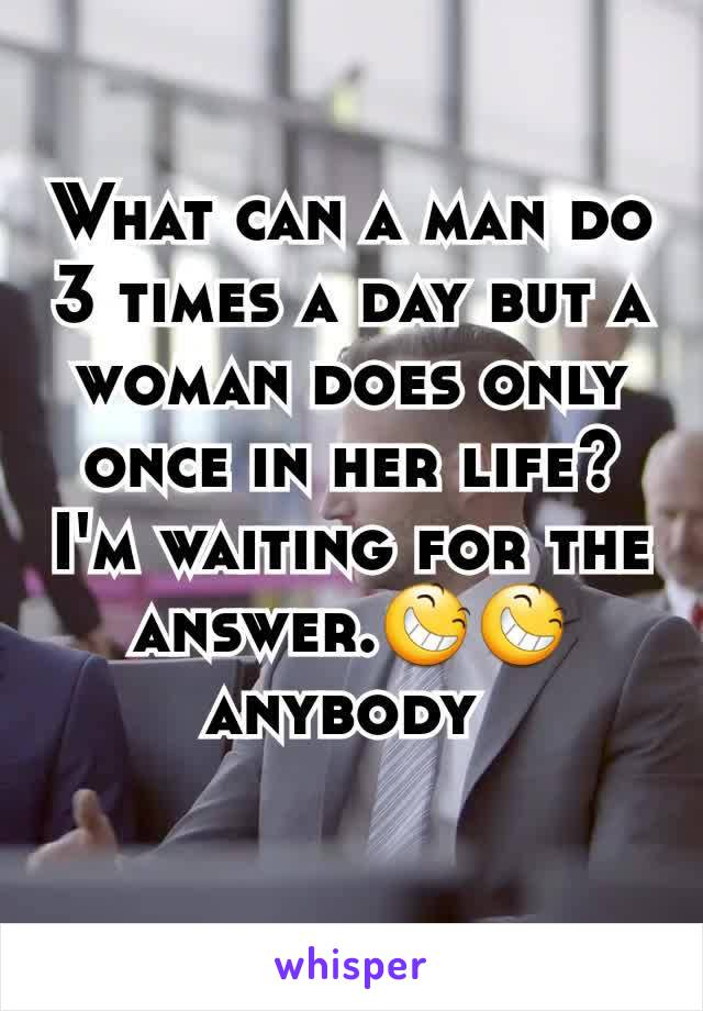 What can a man do 3 times a day but a woman does only once in her life? I'm waiting for the answer.😆😆anybody