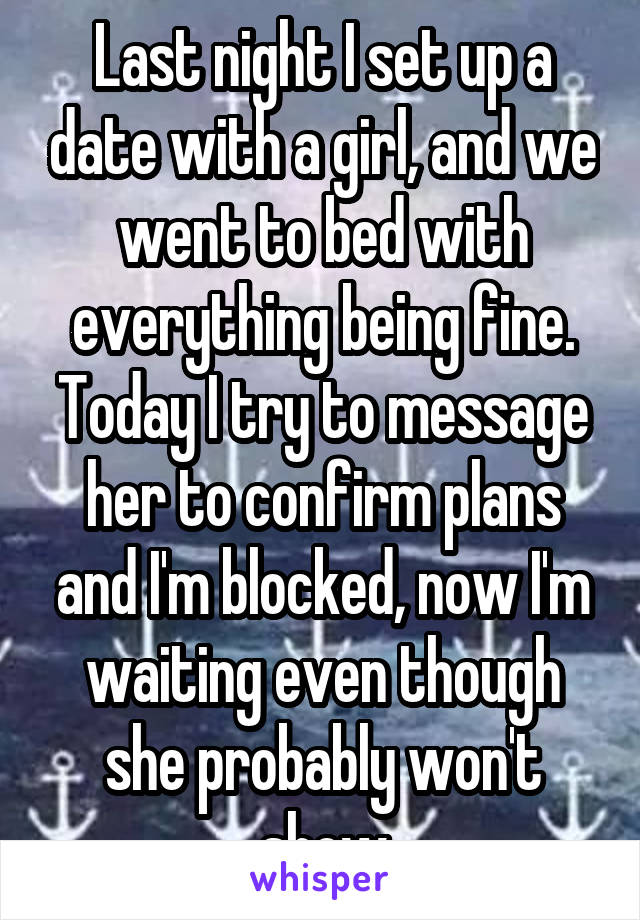 Last night I set up a date with a girl, and we went to bed with everything being fine. Today I try to message her to confirm plans and I'm blocked, now I'm waiting even though she probably won't show