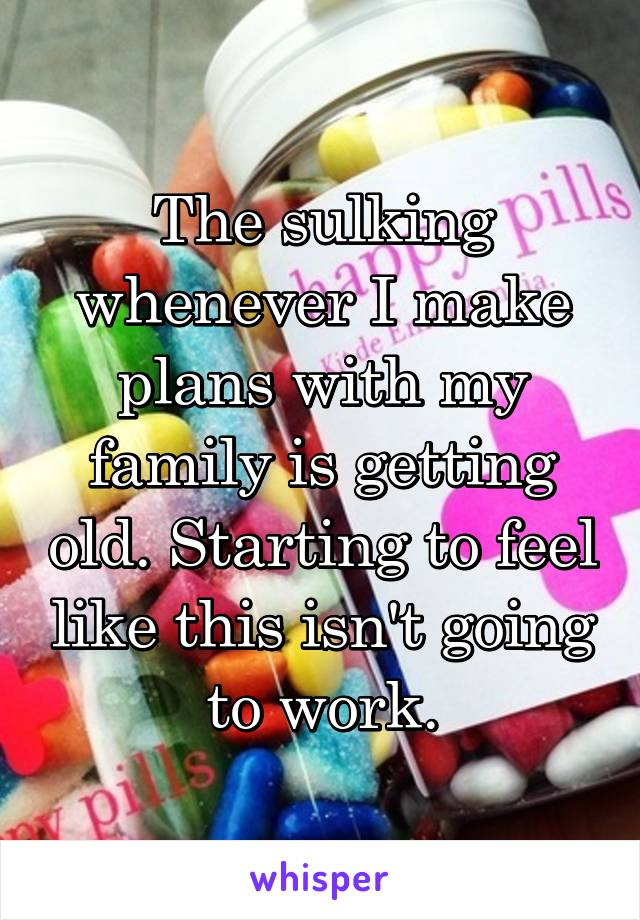 The sulking whenever I make plans with my family is getting old. Starting to feel like this isn't going to work.