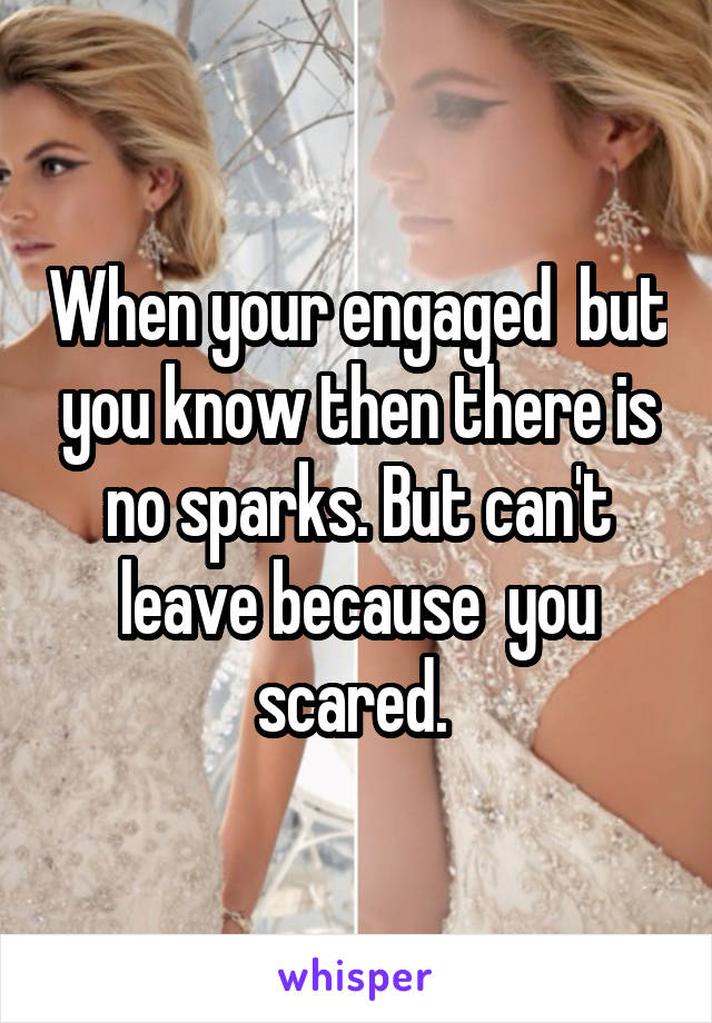 When your engaged  but you know then there is no sparks. But can't leave because  you scared.