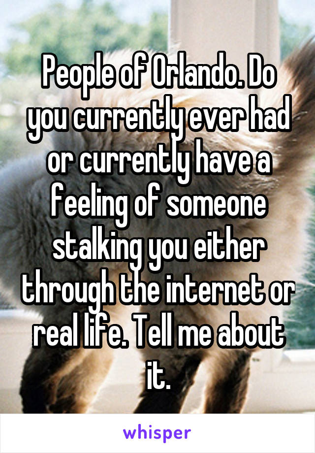 People of Orlando. Do you currently ever had or currently have a feeling of someone stalking you either through the internet or real life. Tell me about it.