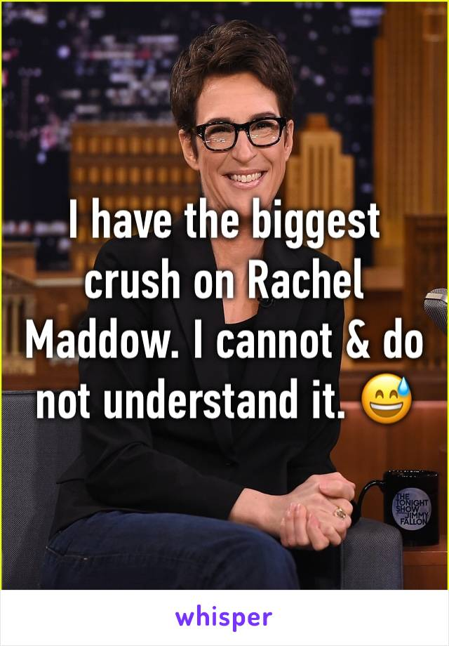 I have the biggest crush on Rachel Maddow. I cannot & do not understand it. 😅