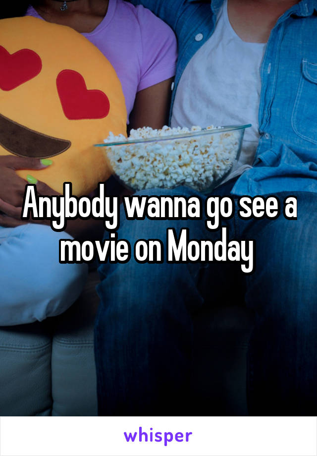 Anybody wanna go see a movie on Monday