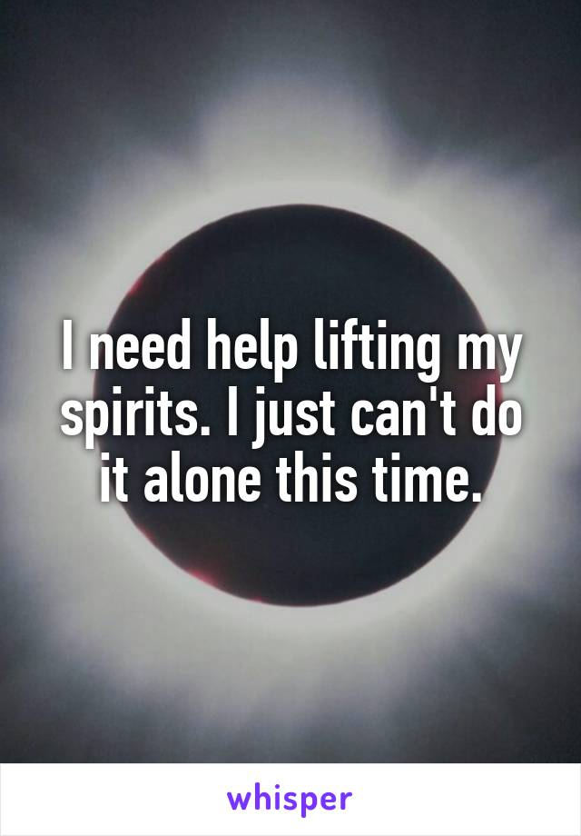 I need help lifting my spirits. I just can't do it alone this time.