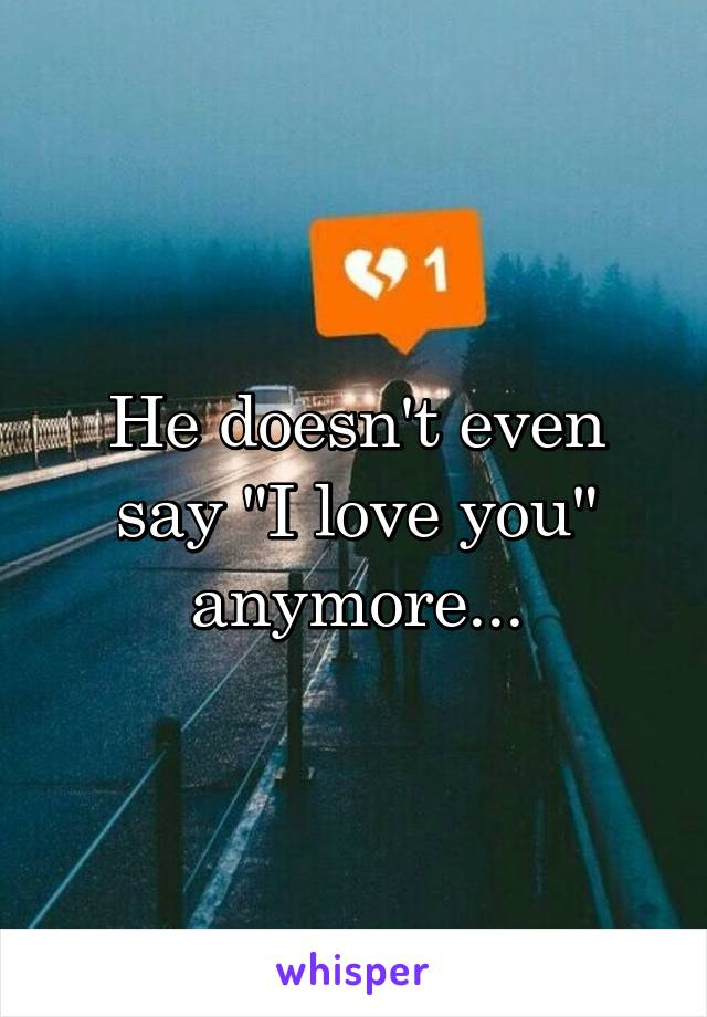 "He doesn't even say ""I love you"" anymore..."