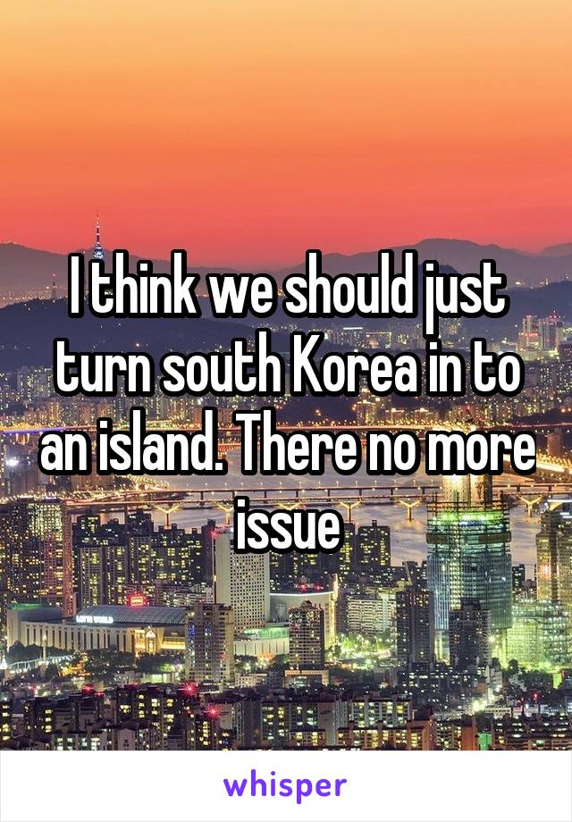 I think we should just turn south Korea in to an island. There no more issue