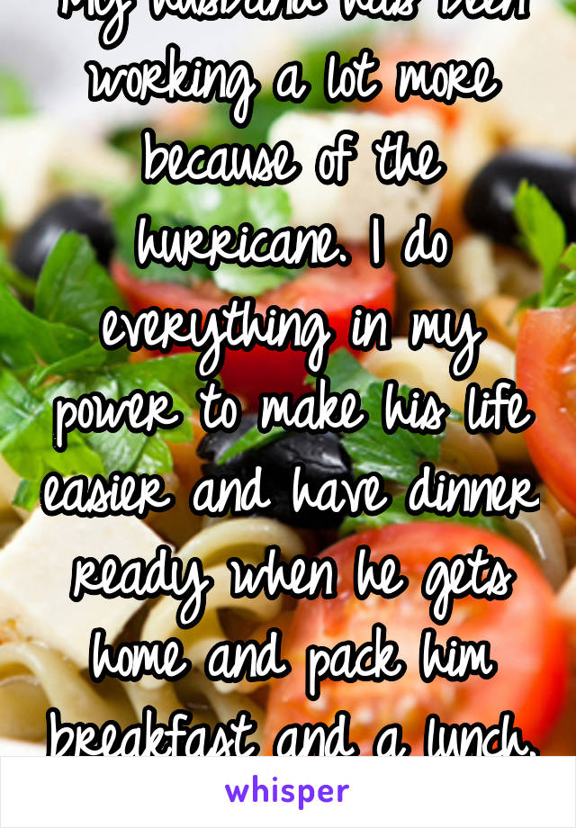 My husband has been working a lot more because of the hurricane. I do everything in my power to make his life easier and have dinner ready when he gets home and pack him breakfast and a lunch.