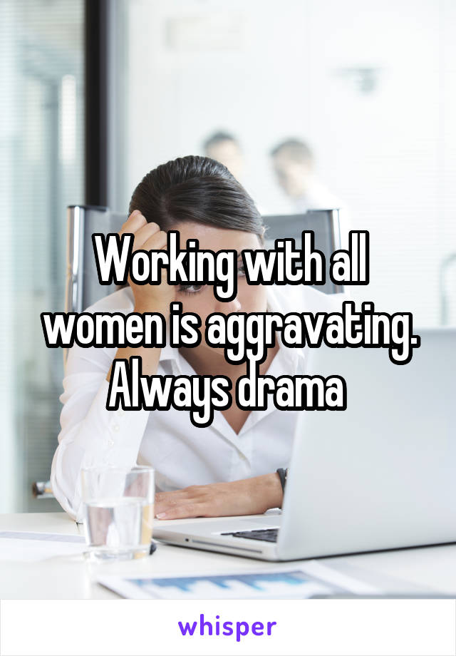 Working with all women is aggravating. Always drama