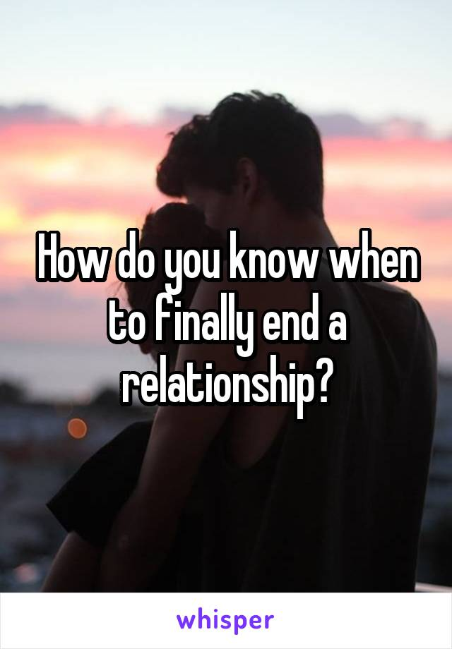 How do you know when to finally end a relationship?