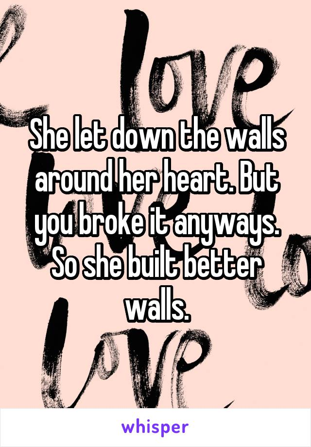 She let down the walls around her heart. But you broke it anyways. So she built better walls.