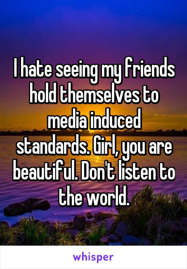 I hate seeing my friends hold themselves to media induced standards. Girl, you are beautiful. Don't listen to the world.