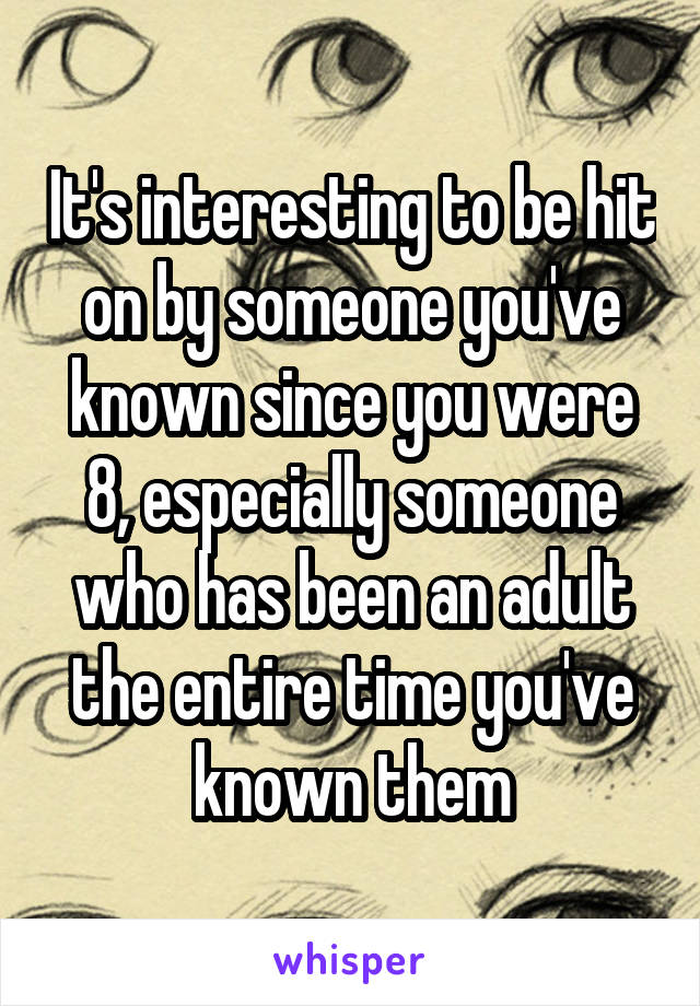 It's interesting to be hit on by someone you've known since you were 8, especially someone who has been an adult the entire time you've known them
