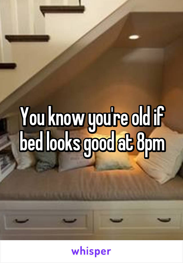 You know you're old if bed looks good at 8pm
