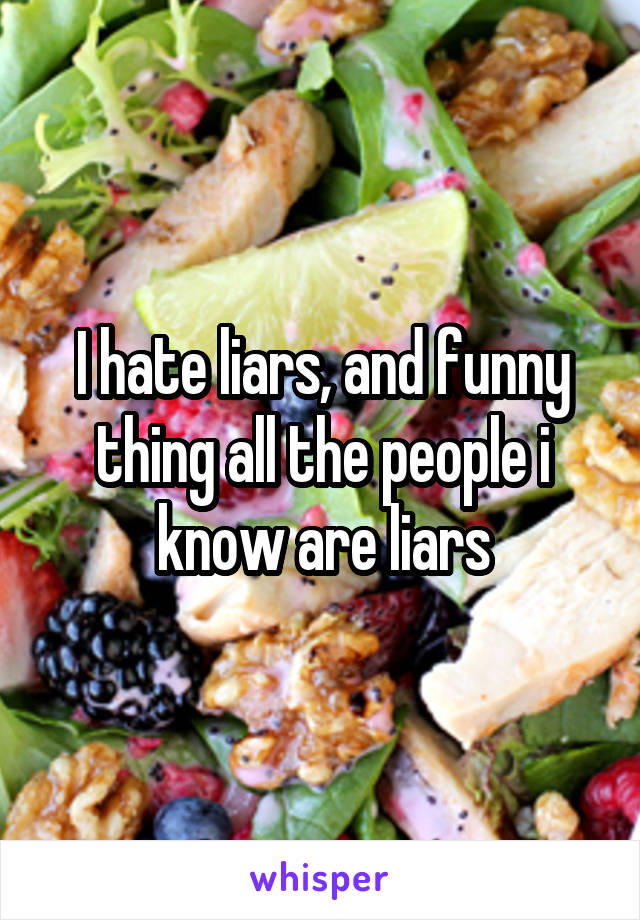I hate liars, and funny thing all the people i know are liars