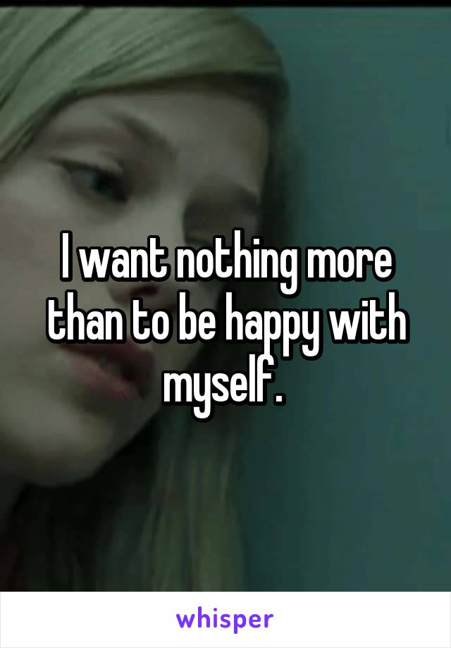 I want nothing more than to be happy with myself.