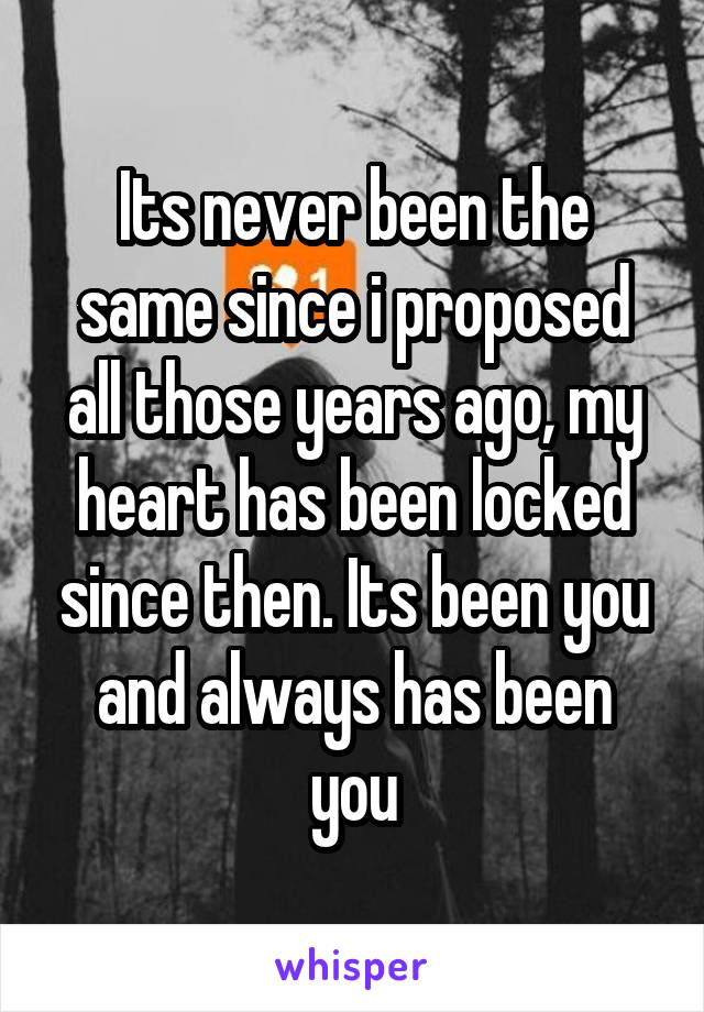 Its never been the same since i proposed all those years ago, my heart has been locked since then. Its been you and always has been you