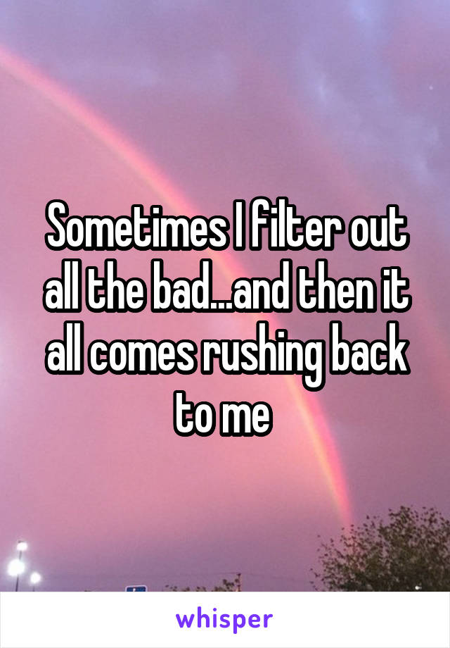 Sometimes I filter out all the bad...and then it all comes rushing back to me