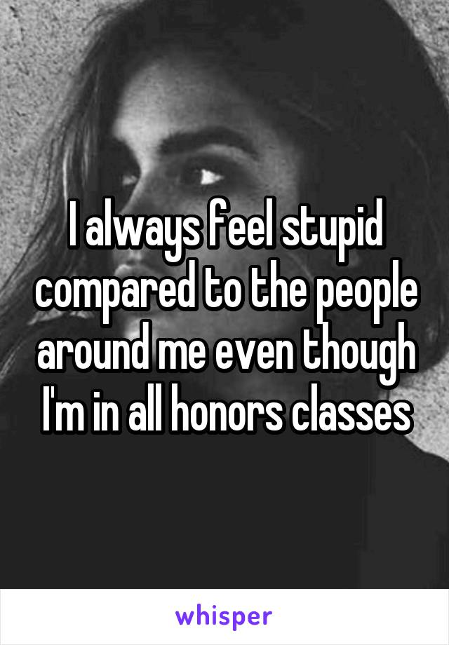 I always feel stupid compared to the people around me even though I'm in all honors classes