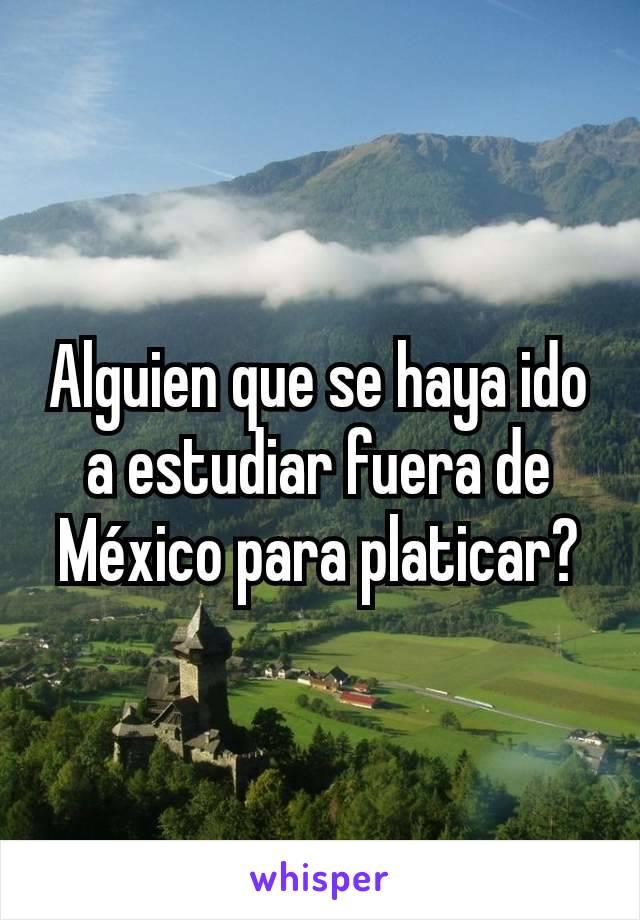 Alguien que se haya ido a estudiar fuera de México para platicar?