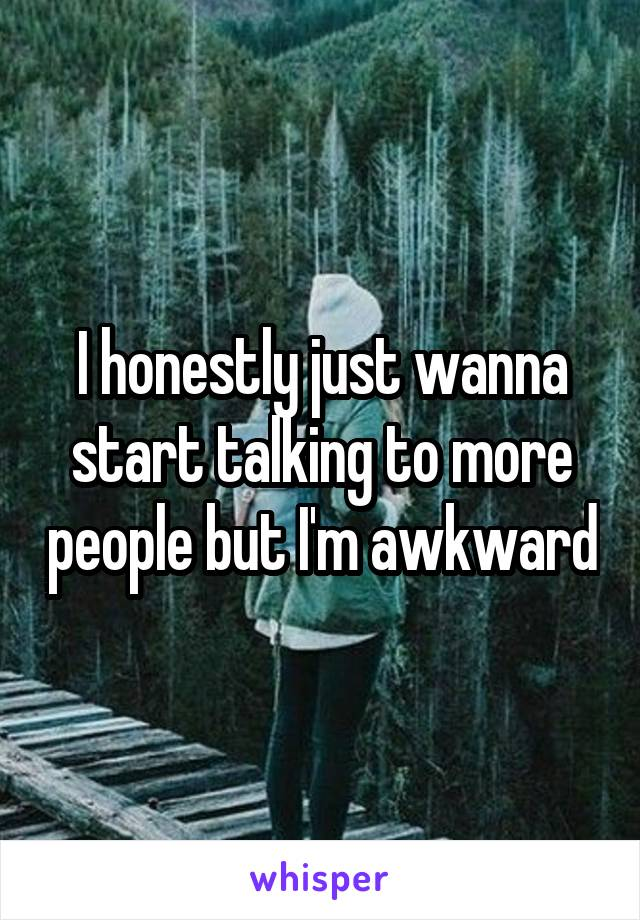 I honestly just wanna start talking to more people but I'm awkward