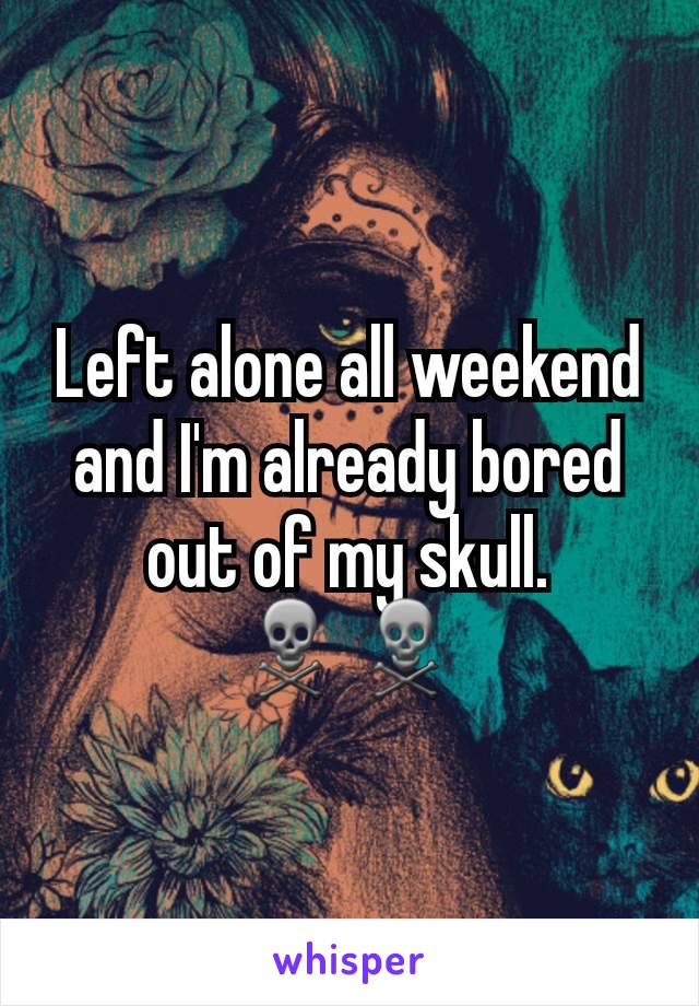 Left alone all weekend and I'm already bored out of my skull. ☠☠