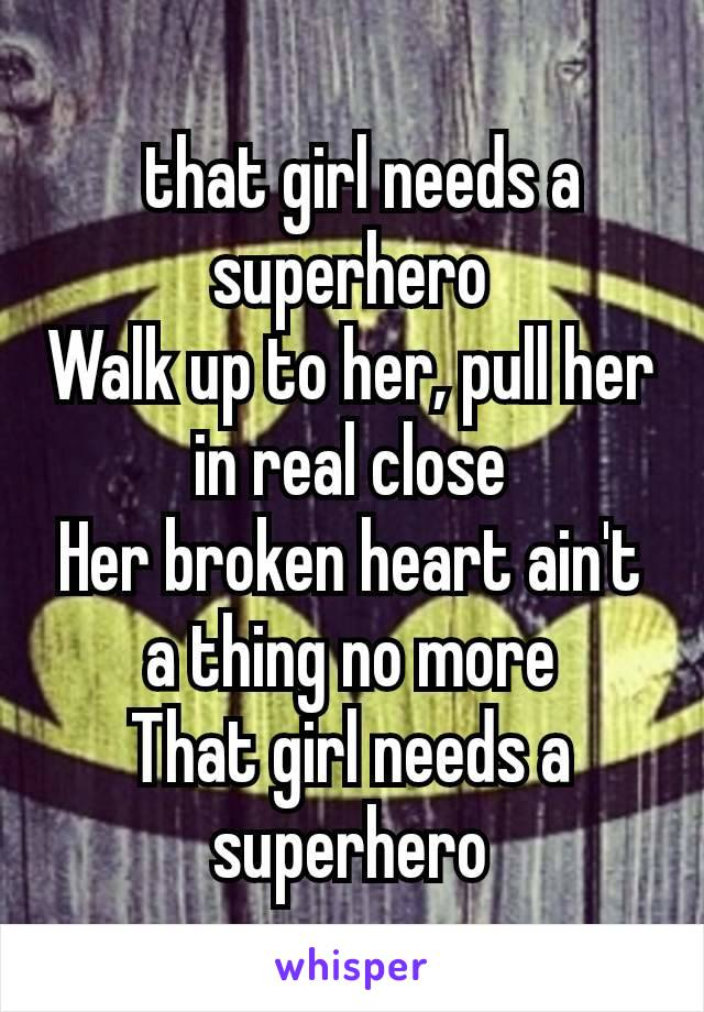 that girl needs a superhero Walk up to her, pull her in real close Her broken heart ain't a thing no more That girl needs a superhero