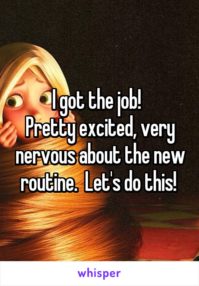 I got the job!   Pretty excited, very nervous about the new routine.  Let's do this!
