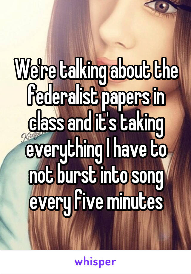 We're talking about the federalist papers in class and it's taking everything I have to not burst into song every five minutes