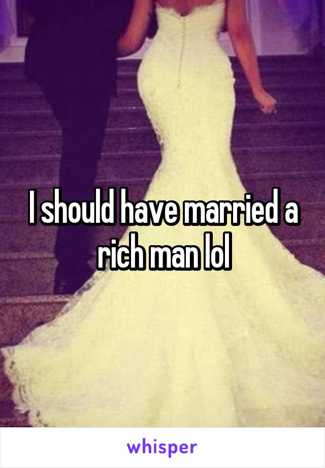 I should have married a rich man lol