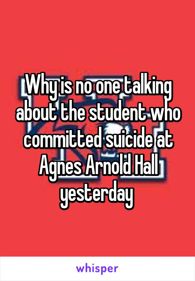 Why is no one talking about the student who committed suicide at Agnes Arnold Hall yesterday