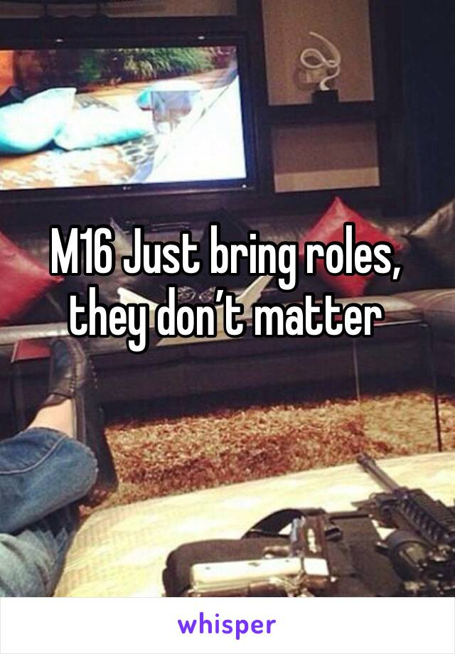 M16 Just bring roles, they don't matter