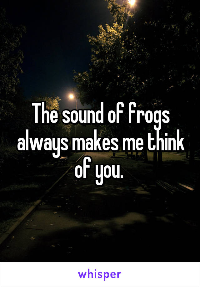 The sound of frogs always makes me think of you.
