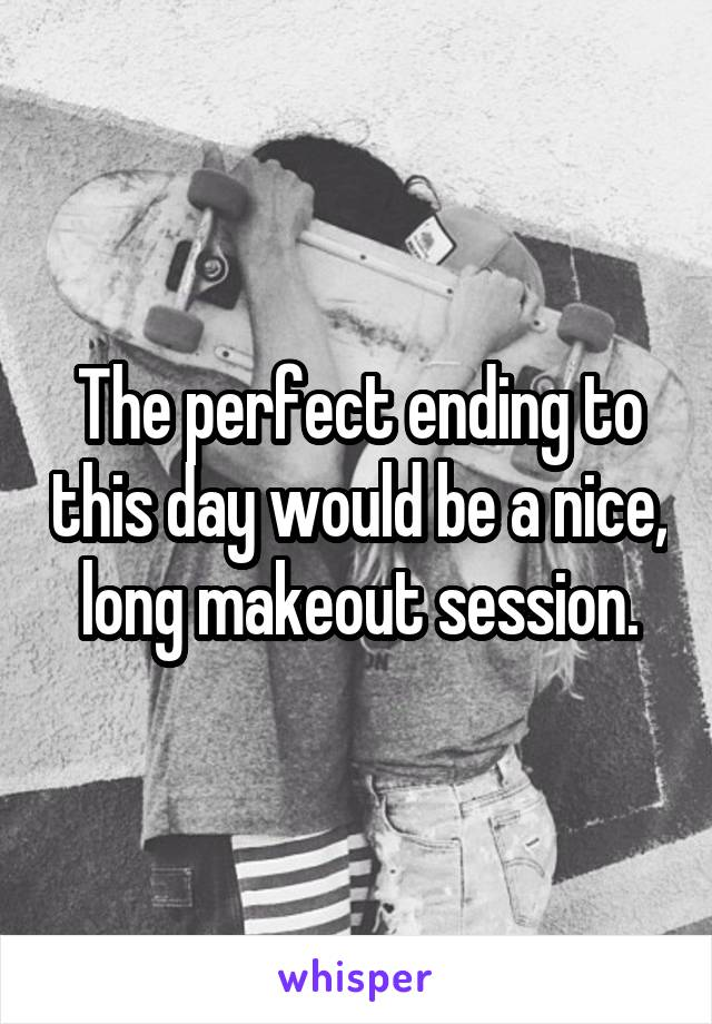 The perfect ending to this day would be a nice, long makeout session.