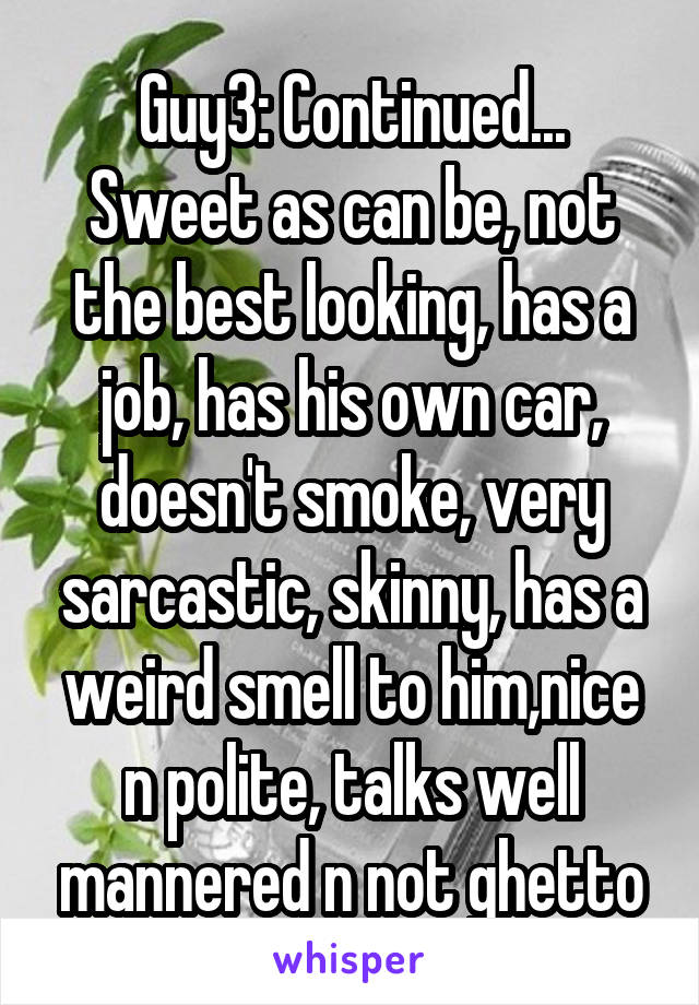 Guy3: Continued... Sweet as can be, not the best looking, has a job, has his own car, doesn't smoke, very sarcastic, skinny, has a weird smell to him,nice n polite, talks well mannered n not ghetto