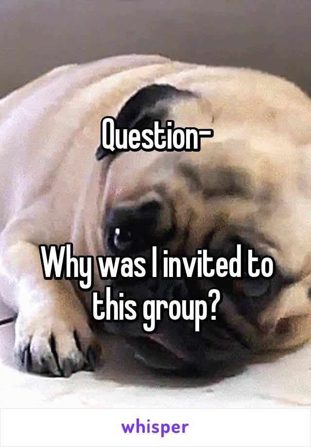 Question-   Why was I invited to this group?