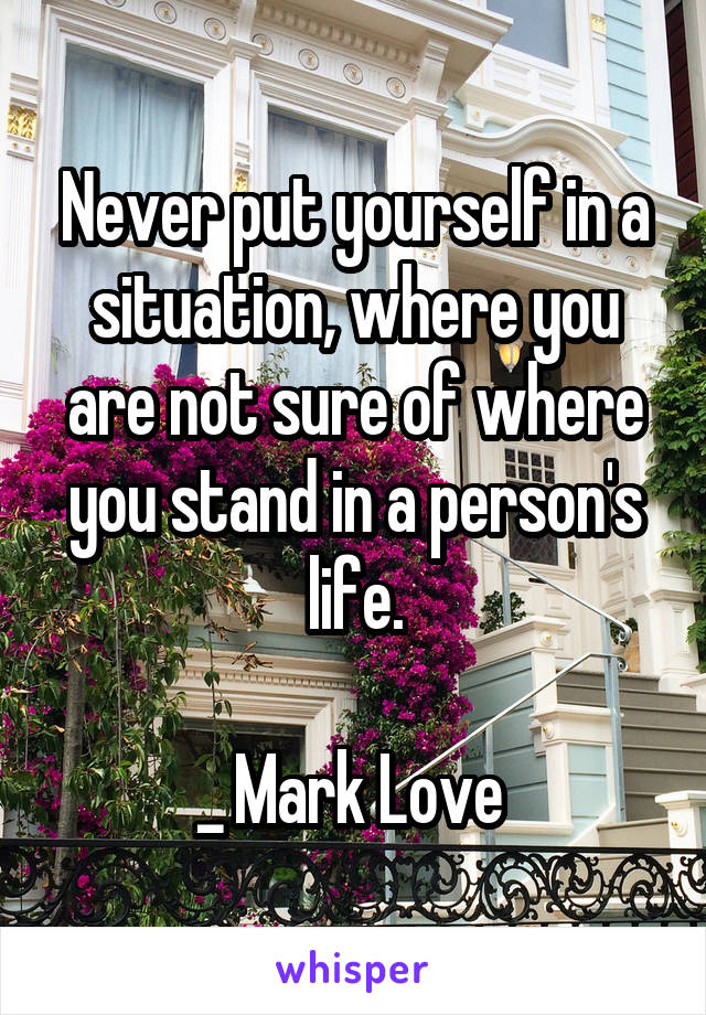 Never put yourself in a situation, where you are not sure of where you stand in a person's life.  _ Mark Love