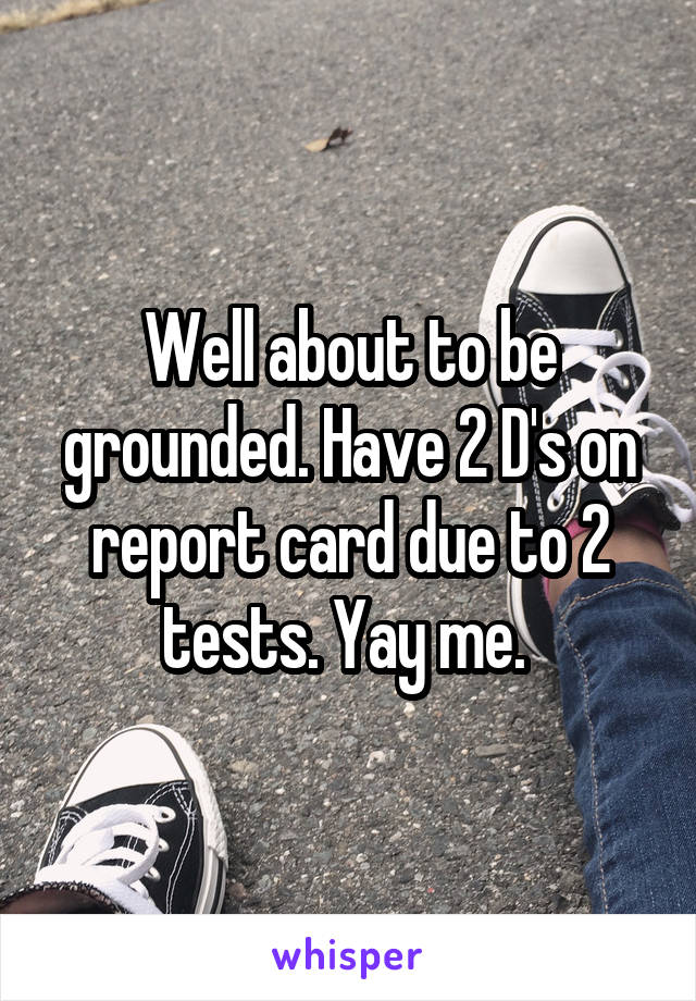 Well about to be grounded. Have 2 D's on report card due to 2 tests. Yay me.