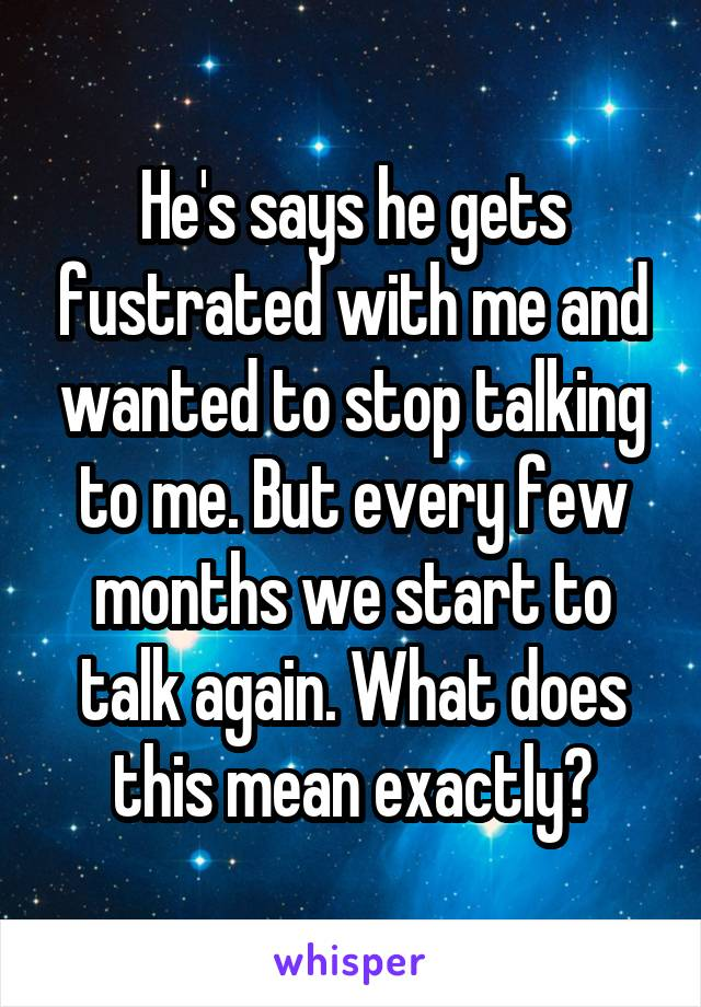 He's says he gets fustrated with me and wanted to stop talking to me. But every few months we start to talk again. What does this mean exactly?