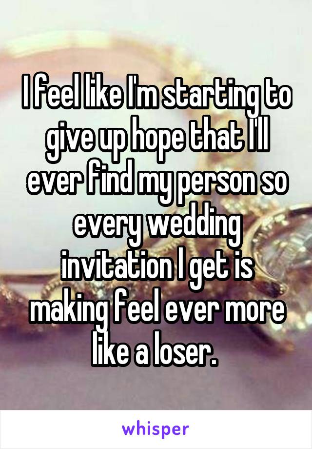 I feel like I'm starting to give up hope that I'll ever find my person so every wedding invitation I get is making feel ever more like a loser.