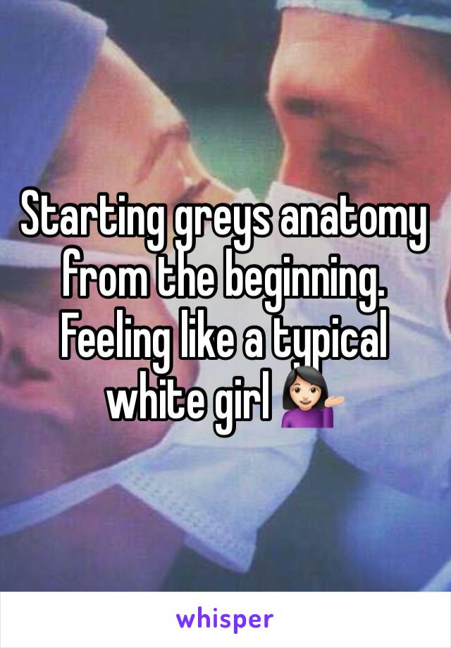 Starting greys anatomy from the beginning. Feeling like a typical white girl 💁🏻