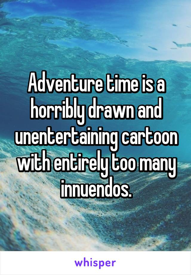 Adventure time is a horribly drawn and unentertaining cartoon with entirely too many innuendos.