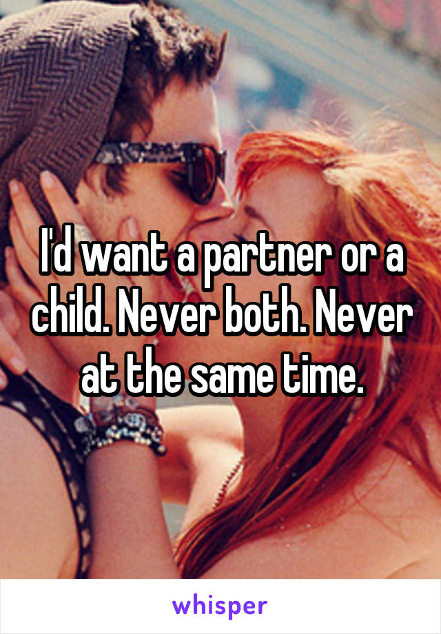 I'd want a partner or a child. Never both. Never at the same time.