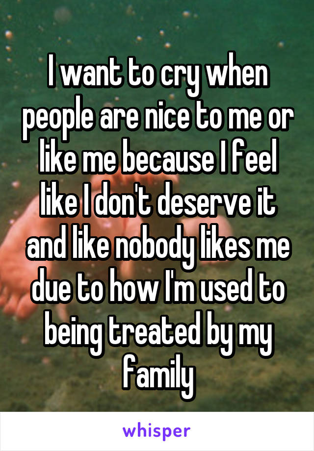 I want to cry when people are nice to me or like me because I feel like I don't deserve it and like nobody likes me due to how I'm used to being treated by my family