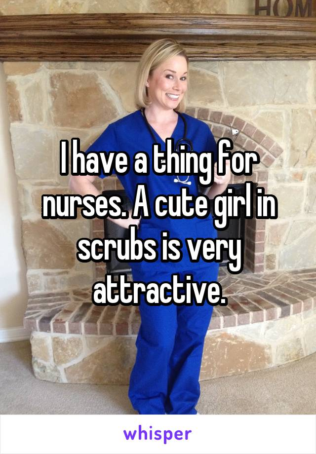 I have a thing for nurses. A cute girl in scrubs is very attractive.