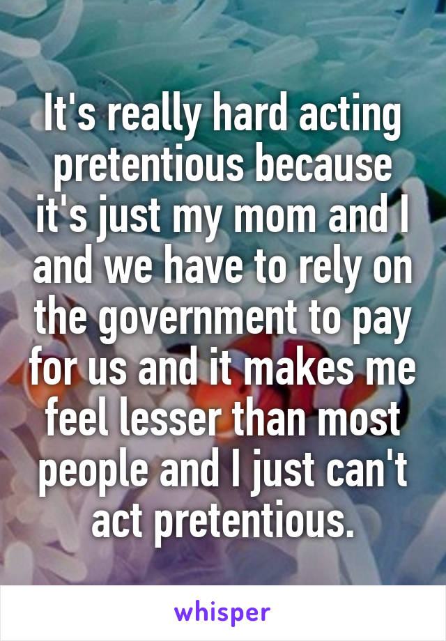 It's really hard acting pretentious because it's just my mom and I and we have to rely on the government to pay for us and it makes me feel lesser than most people and I just can't act pretentious.