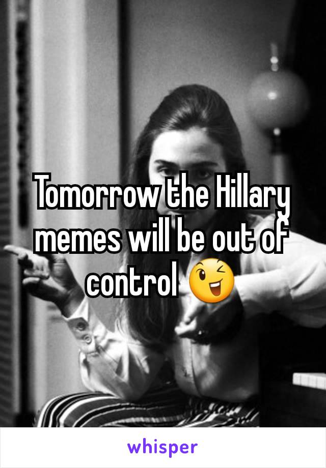 Tomorrow the Hillary memes will be out of control 😉