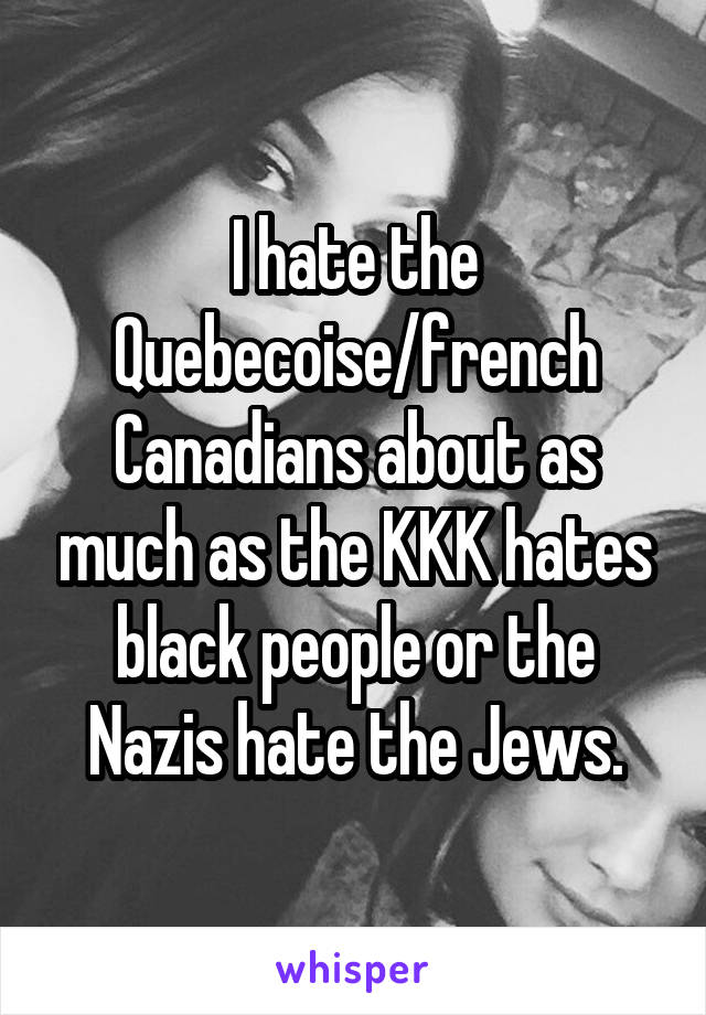 I hate the Quebecoise/french Canadians about as much as the KKK hates black people or the Nazis hate the Jews.
