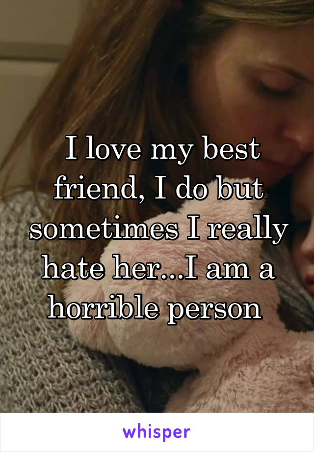 I love my best friend, I do but sometimes I really hate her...I am a horrible person
