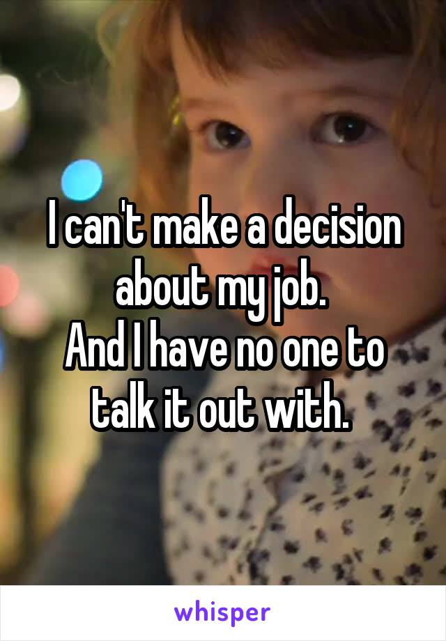 I can't make a decision about my job.  And I have no one to talk it out with.