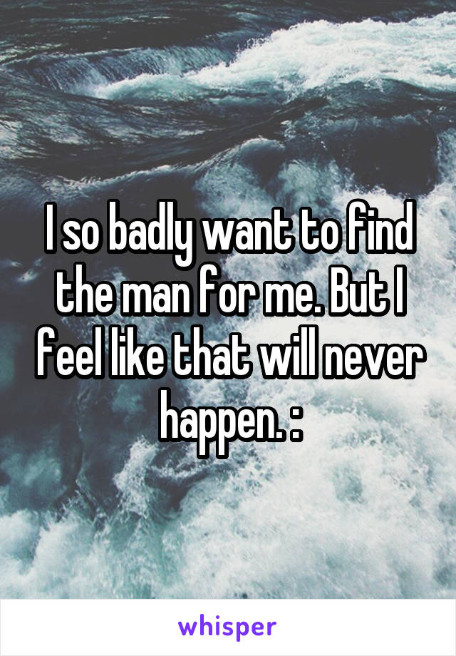 I so badly want to find the man for me. But I feel like that will never happen. :\